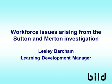 Workforce issues arising from the Sutton and Merton investigation Lesley Barcham Learning Development Manager.