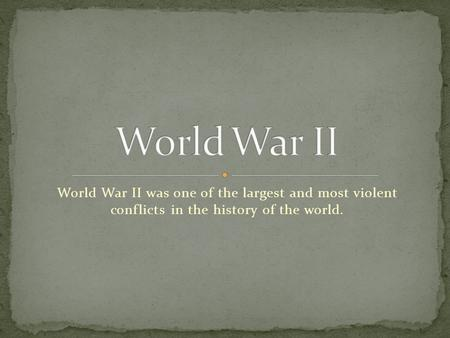 World War II was one of the largest and most violent conflicts in the history of the world.