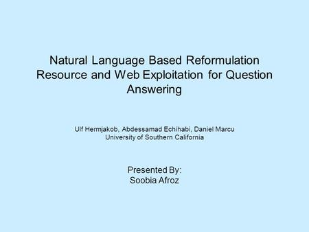 Natural Language Based Reformulation Resource and Web Exploitation for Question Answering Ulf Hermjakob, Abdessamad Echihabi, Daniel Marcu University of.