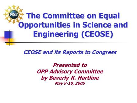 The Committee on Equal Opportunities in Science and Engineering (CEOSE) CEOSE and its Reports to Congress Presented to OPP Advisory Committee by Beverly.