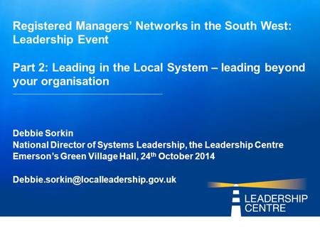 Registered Managers' Networks in the South West: Leadership Event Part 2: Leading in the Local System – leading beyond your organisation Debbie Sorkin.