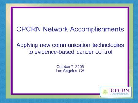 CPCRN Network Accomplishments Applying new communication technologies to evidence-based cancer control October 7, 2008 Los Angeles, CA.