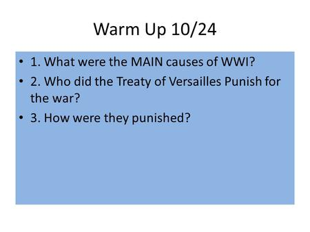 Warm Up 10/24 1. What were the MAIN causes of WWI? 2. Who did the Treaty of Versailles Punish for the war? 3. How were they punished?