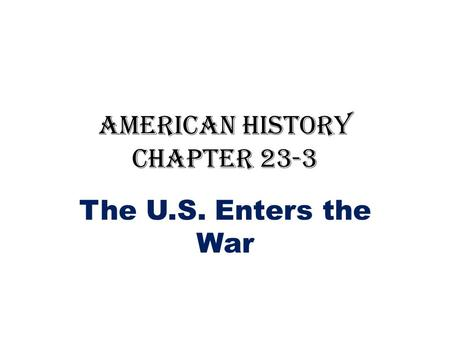 American History Chapter 23-3 The U.S. Enters the War.