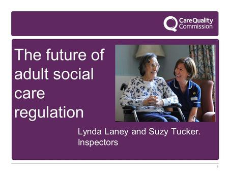 1 The future of adult social care regulation Lynda Laney and Suzy Tucker. Inspectors.