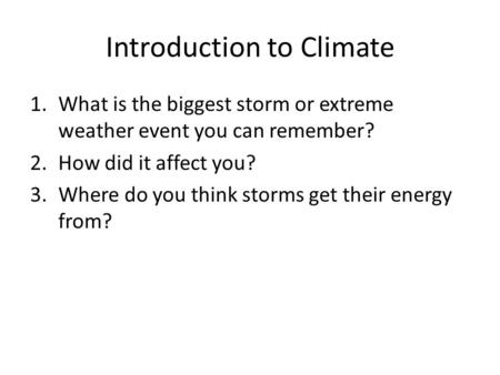 Introduction to Climate 1.What is the biggest storm or extreme weather event you can remember? 2.How did it affect you? 3.Where do you think storms get.