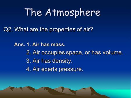 The Atmosphere Q2. What are the properties of air? Ans. 1. Air has mass. 2. Air occupies space, or has volume. 2. Air occupies space, or has volume. 3.