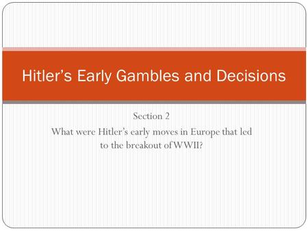 Section 2 What were Hitler's early moves in Europe that led to the breakout of WWII? Hitler's Early Gambles and Decisions.