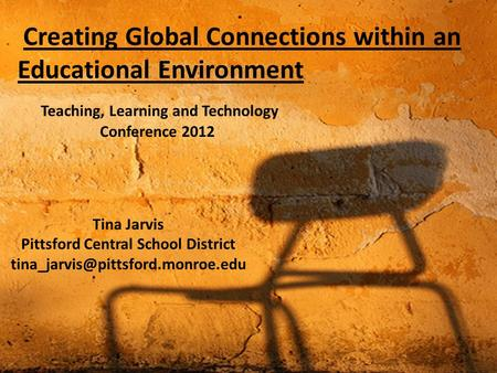 Creating Global Connections within an Educational Environment Tina Jarvis Pittsford Central School District Teaching,