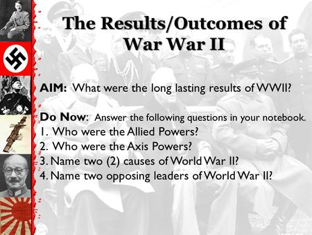 The Results/Outcomes of War War II AIM: What were the long lasting results of WWII? Do Now: Answer the following questions in your notebook. 1. Who were.