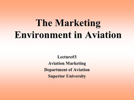 The Marketing Environment in Aviation Lecture#3 Aviation Marketing Department of Aviation Superior University.