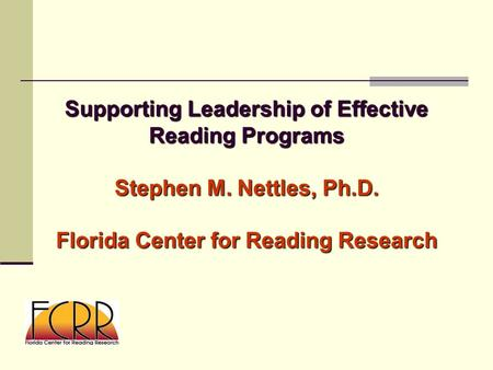 Supporting Leadership of Effective Reading Programs Stephen M. Nettles, Ph.D. Florida Center for Reading Research.