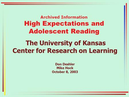 Archived Information High Expectations and Adolescent Reading The University of Kansas Center for Research on Learning Don Deshler Mike Hock October 8,