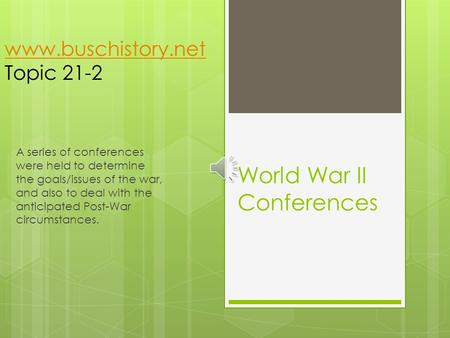World War II Conferences A series of conferences were held to determine the goals/issues of the war, and also to deal with the anticipated Post-War circumstances.