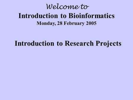 Welcome to Introduction to Bioinformatics Monday, 28 February 2005 Introduction to Research Projects.