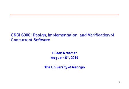1 CSCI 6900: Design, Implementation, and Verification of Concurrent Software Eileen Kraemer August 16 th, 2010 The University of Georgia.