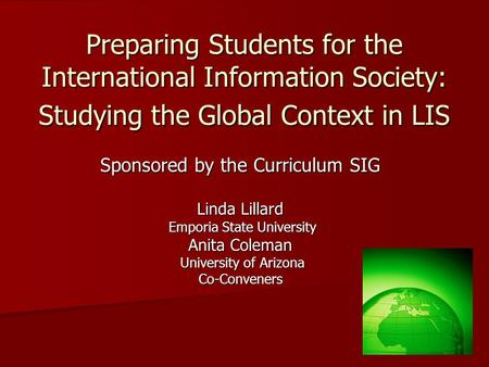 Preparing Students for the International Information Society: Studying the Global Context in LIS Sponsored by the Curriculum SIG Linda Lillard Emporia.