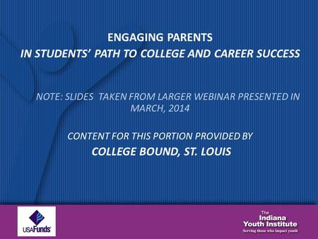 ENGAGING PARENTS IN STUDENTS' PATH TO COLLEGE AND CAREER SUCCESS NOTE: SLIDES TAKEN FROM LARGER WEBINAR PRESENTED IN MARCH, 2014 CONTENT FOR THIS PORTION.