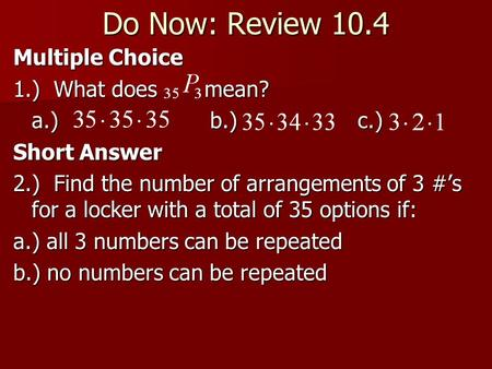 Do Now: Review 10.4 Multiple Choice 1.) What does mean? a.) b.) c.) Short Answer 2.) Find the number of arrangements of 3 #'s for a locker with a total.