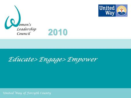 United Way of Forsyth County Educate> Engage> Empower 2010.