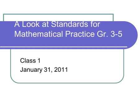 A Look at Standards for Mathematical Practice Gr. 3-5 Class 1 January 31, 2011.