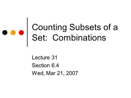 Counting Subsets of a Set: Combinations Lecture 31 Section 6.4 Wed, Mar 21, 2007.