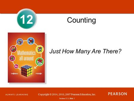 Section 1.1, Slide 1 Copyright © 2014, 2010, 2007 Pearson Education, Inc. Section 12.3, Slide 1 12 Counting Just How Many Are There?