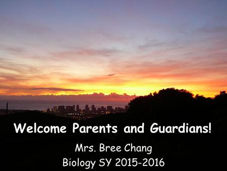 Welcome Parents and Guardians! Mrs. Bree Chang Biology SY 2015-2016.