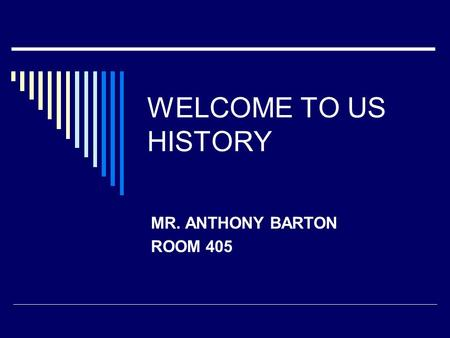 WELCOME TO US HISTORY MR. ANTHONY BARTON ROOM 405.