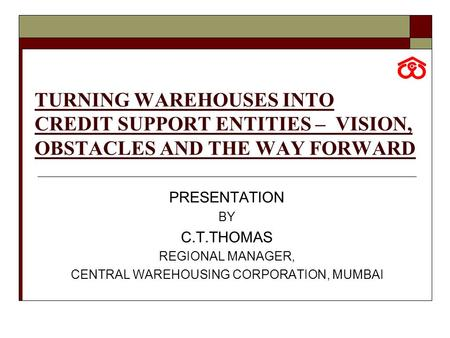 TURNING WAREHOUSES INTO CREDIT SUPPORT ENTITIES – VISION, OBSTACLES AND THE WAY FORWARD PRESENTATION BY C.T.THOMAS REGIONAL MANAGER, CENTRAL WAREHOUSING.