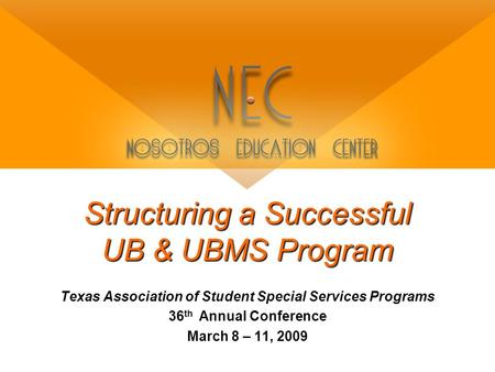 Structuring a Successful UB & UBMS Program Texas Association of Student Special Services Programs 36 th Annual Conference March 8 – 11, 2009.