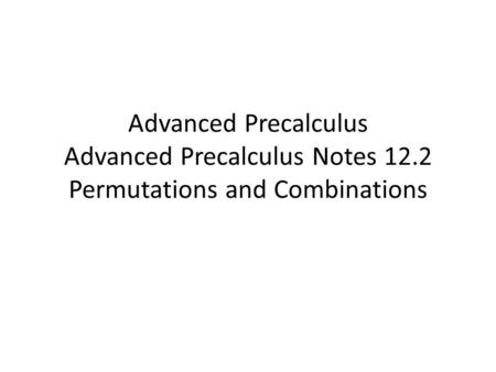 Advanced Precalculus Advanced Precalculus Notes 12.2 Permutations and Combinations.