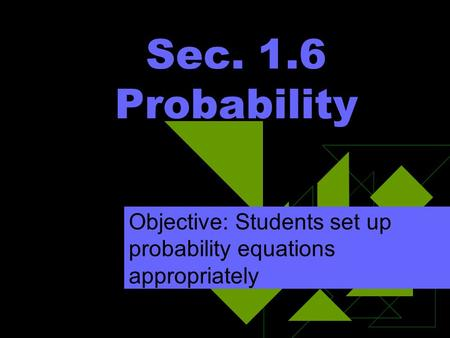 Sec. 1.6 Probability Objective: Students set up probability equations appropriately.