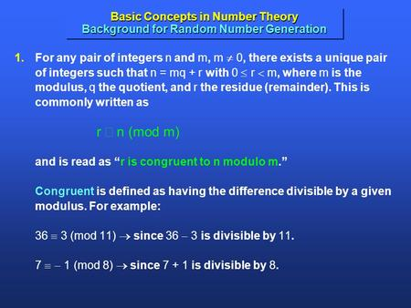 Basic Concepts in Number Theory Background for Random Number Generation 1.For any pair of integers n and m, m  0, there exists a unique pair of integers.