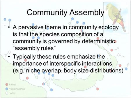 "Community Assembly A pervasive theme in community ecology is that the species composition of a community is governed by deterministic ""assembly rules"""