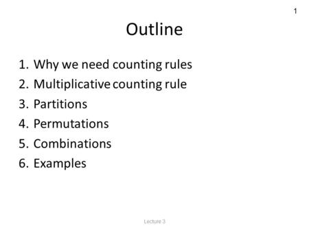 1 Outline 1. Why we need counting rules 2. Multiplicative counting rule 3. Partitions 4. Permutations 5. Combinations 6. Examples Lecture 3.