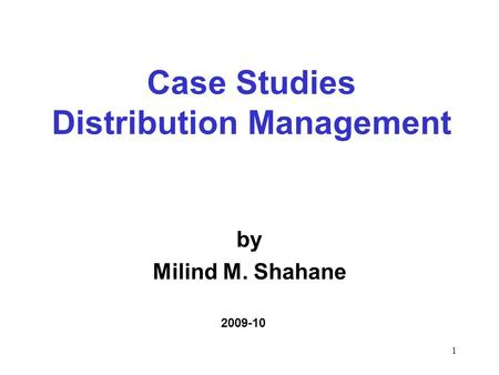1 by Milind M. Shahane 2009-10 Case Studies Distribution Management.