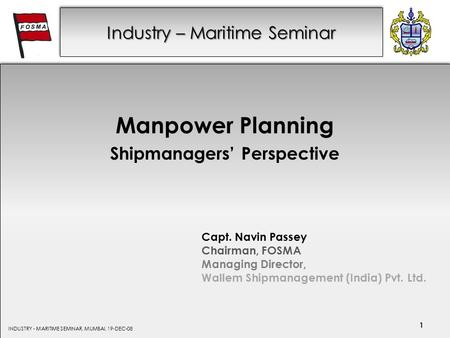Industry – Maritime Seminar Manpower Planning Shipmanagers' Perspective Capt. Navin Passey Chairman, FOSMA Managing Director, Wallem Shipmanagement (India)