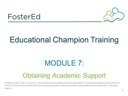 Educational Champion Training MODULE 7: Obtaining Academic Support © National Center for Youth Law, April 2013. This document does not constitute legal.