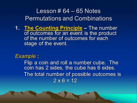 Lesson # 64 – 65 Notes Permutations and Combinations 1.The Counting Principle – The number of outcomes for an event is the product of the number of outcomes.