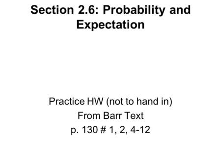 Section 2.6: Probability and Expectation Practice HW (not to hand in) From Barr Text p. 130 # 1, 2, 4-12.