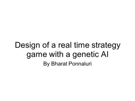 Design of a real time strategy game with a genetic AI By Bharat Ponnaluri.