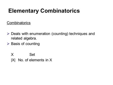 Elementary Combinatorics Combinatorics  Deals with enumeration (counting) techniques and related algebra.  Basis of counting XSet |X|No. of elements.