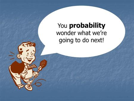 You probability wonder what we're going to do next!