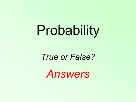 Probability True or False? Answers. A When you roll a fair six- sided dice, it is harder to roll a six than a four. False – a fair dice, so all numbers.