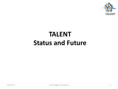 TALENT Status and Future 16/07/14H.Pernegger, M.Capeans1.