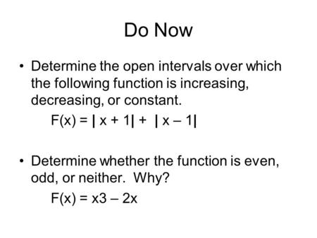 Do Now Determine the open intervals over which the following function is increasing, decreasing, or constant. F(x) = | x + 1| + | x – 1| Determine whether.