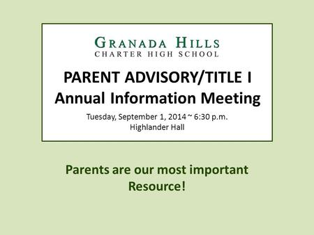PARENT ADVISORY/TITLE I Annual Information Meeting Parents are our most important Resource! Tuesday, September 1, 2014 ~ 6:30 p.m. Highlander Hall.