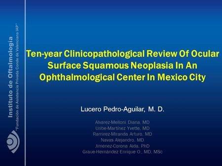 Ten-year Clinicopathological Review Of Ocular Surface Squamous Neoplasia In An Ophthalmological Center In Mexico City Lucero Pedro-Aguilar, M. D. Alvarez-Melloni.