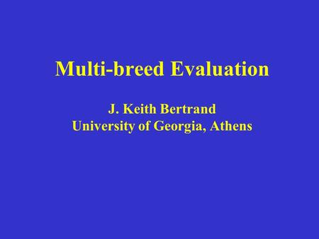 Multi-breed Evaluation J. Keith Bertrand University of Georgia, Athens.